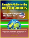 Complete Guide To The Buffalo Soldiers History Of Black Regiments After The Civil War Western Cavalry And Indian Wars Spanish-American War African-American Troops Patrolling National Parks