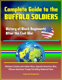 Complete Guide To The Buffalo Soldiers History Of Black Regiments After The Civil War Western Cavalry And Indian Wars Spanish American War African American Troops Patrolling National Parks