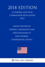 Participation by Federal Candidates and Officeholders at Non-Federal Fundraising Events (US Federal Election Commission Regulation) (FEC) (2018 Edition)