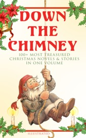 Down the Chimney: 100+ Most Treasured Christmas Novels & Stories in One Volume (Illustrated) read online