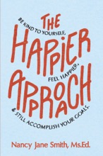 The Happier Approach: Be Kind To Yourself, Feel Happier and Still Accomplish Your Goals