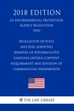 Regulation of Fuels and Fuel Additives - Removal of Reformulated Gasoline Oxygen Content Requirement and Revision of Commingling Prohibition (US Environmental Protection Agency Regulation) (EPA) (2018 Edition)