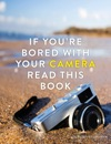 If Youre Bored With Your Camera Read This Book