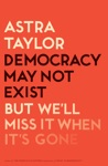 Democracy May Not Exist But Well Miss It When Its Gone
