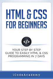 HTML & CSS For Beginners: Your Step by Step Guide to Easily HTML & CSS Programming in 7 Days book
