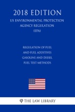 Regulation of Fuel and Fuel Additives - Gasoline and Diesel Fuel Test Methods (US Environmental Protection Agency Regulation) (EPA) (2018 Edition)