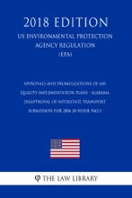 Approvals and Promulgations of Air Quality Implementation Plans - Alabama - Disapproval of Interstate Transport Submission for 2006 24-hour PM2.5 (US Environmental Protection Agency Regulation) (EPA) (2018 Edition)