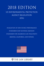 Delegation of New Source Performance Standards and National Emission Standards for Hazardous Air Pollutants - Arizona, California, and Nevada (US Environmental Protection Agency Regulation) (EPA) (2018 Edition)