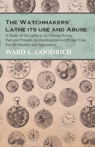 The Watchmakers' Lathe - Its use and Abuse - A Study of the Lathe in its Various Forms, Past and Present, its construction and Proper Uses. For the Student and Apprentice Libro Cover