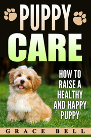 Puppy Care: How to Raise a Healthy and Happy Puppy book