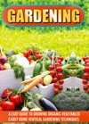 Gardening An Easy Guide To Growing Organic Vegetables Easily Using Vertical Gardening