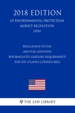 Regulation of Fuel and Fuel Additives - Reformulated Gasoline Requirements for the Atlanta Covered Area (US Environmental Protection Agency Regulation) (EPA) (2018 Edition)