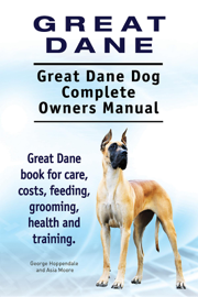 Great Dane. Great Dane Dog Complete Owners Manual. Great Dane Book for Care, Costs, Feeding, Grooming, Health and Training. book