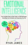 Emotional Intelligence The Complete Step-by-Step Guide On Self-Awareness Controlling Your Emotions And Improving Your EQ