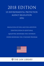 Regulation of Fuels and Fuel Additives - Identification of Additional Qualifying Renewable Fuel Pathways under Renewable Fuel Standard Program (US Environmental Protection Agency Regulation) (EPA) (2018 Edition)
