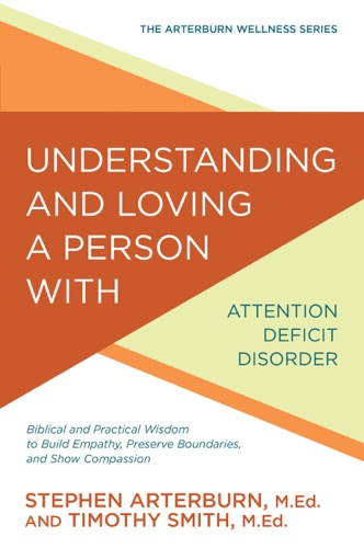 Understanding and Loving a Person with Attention Deficit Disorder - Stephen Arterburn & Timothy Smith - Stephen Arterburn & Timothy Smith