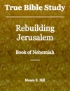 True Bible Study Rebuilding Jerusalem Book Of Nehemiah