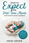 What To Expect For First-Time Moms The Ultimate Beginners Guide While Expecting Everything You Need To Know For A Healthy Pregnancy Labor Childbirth And Newborn - A New Moms Survival Handbook