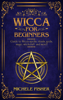 Wicca for Beginners: Guide to Wicca Spells, Rituals, Gods, Magic, Witchcraft and More! - Michele Fisher