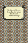 The Works Of Horace Odes Epodes Satires Epistles And The Art Of Poetry
