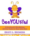 BeeYOUtiful A Storybook  Mindfulness Activity Guide For Busy Little Bees