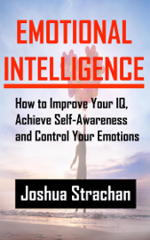 Emotional Intelligence: How to Improve Your IQ, Achieve Self-Awareness and Control Your Emotions