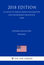 Wyoming Regulatory Program (US Office Of Surface Mining Reclamation And Enforcement Regulation) (OSM) (2018 Edition)