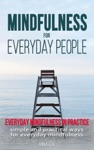 Mindfulness For Everyday People Everyday Mindfulness In Practice - Simple And Practical Ways For Everyday Mindfulness