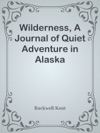 Wilderness A Journal Of Quiet Adventure In Alaska