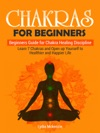Chakras For Beginners Beginners Guide For Chakra Healing Discipline Learn 7 Chakras And Open Up Yourself To Healthier And Happier Life
