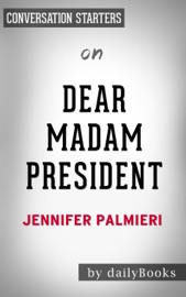 DEAR MADAM PRESIDENT: AN OPEN LETTER TO THE WOMEN WHO WILL RUN THE WORLD BY JENNIFER PALMIERI: CONVERSATION STARTERS