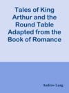 Tales Of King Arthur And The Round Table Adapted From The Book Of Romance