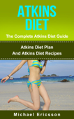 Atkins Diet - The Complete Atkins Diet Guide: Atkins Diet Plan And Atkins Diet Recipes