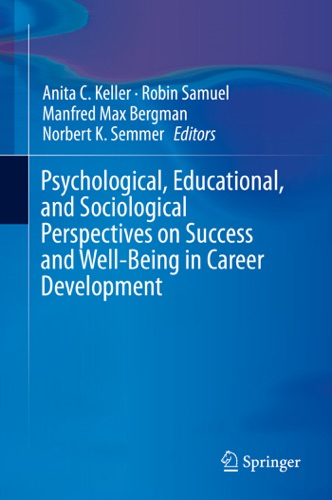 Anita C. Keller, Robin Samuel, Manfred Max Bergman & Norbert K. Semmer - Psychological, Educational, and Sociological Perspectives on Success and Well-Being in Career Development