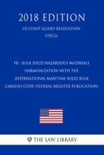 FR - Bulk Solid Hazardous Materials - Harmonization with the International Maritime Solid Bulk Cargoes Code (Federal Register Publication) (US Coast Guard Regulation) (USCG) (2018 Edition)
