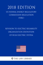 Revision to Electric Reliability Organization Definition of Bulk Electric System (US Federal Energy Regulatory Commission Regulation) (FERC) (2018 Edition)