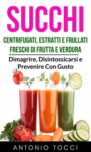 Succhi: Centrifugati, Estratti e Frullati Freschi di Frutta e Verdura - Dimagrire, Disintossicarsi e Prevenire Con Gusto Copertina del libro