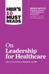 HBRs 10 Must Reads On Leadership For Healthcare With Bonus Article By Thomas H Lee MD And Toby Cosgrove MD