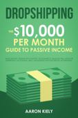 Dropshipping:  The $10,000 per Month Guide to Passive Income, Make Money Online with Shopify, E-commerce, Amazon FBA, Affiliate Marketing, Blogging, eBay, Instagram, and Facebook Advertising