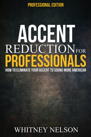 Accent Reduction For Professionals: How to Eliminate Your Accent to Sound More American