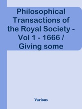 Philosophical Transactions of the Royal Society - Vol 1 - 1666 / Giving some Accompt of the present Undertakings, Studies, / and Labours of the Ingenious in many considerable parts / of the World