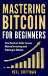 Bitcoin Mastering Bitcoin For Beginners How You Can Make Insane Money Investing And Trading Bitcoin