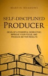 Self-Disciplined Producer Develop A Powerful Work Ethic Improve Your Focus And Produce Better Results