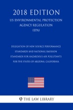 Delegation of New Source Performance Standards and National Emission Standards for Hazardous Air Pollutants for the States of Arizona, California (US Environmental Protection Agency Regulation) (EPA) (2018 Edition)