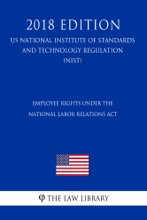 Employee Rights under the National Labor Relations Act (US National Labor Relations Board Regulation) (NLRB) (2018 Edition)
