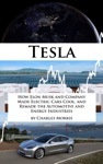 Tesla How Elon Musk And Company Made Electric Cars Cool And Remade The Automotive And Energy Industries