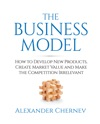 The Business Model How To Develop New Products Create Market Value And Make The Competition Irrelevant