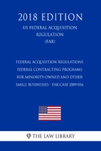 Federal Acquisition Regulations - Federal Contracting Programs for Minority-Owned and Other Small Businesses - FAR Case 2009-016 (US Federal Acquisition Regulation) (FAR) (2018 Edition)