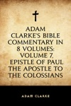 Adam Clarkes Bible Commentary In 8 Volumes Volume 7 Epistle Of Paul The Apostle To The Colossians