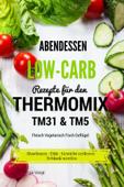 Abendessen Low-Carb Rezepte für den Thermomix TM31 & TM5 Fleisch Vegetarisch Fisch Geflügel Abnehmen - Diät - Gewicht verlieren - Schlank werden
